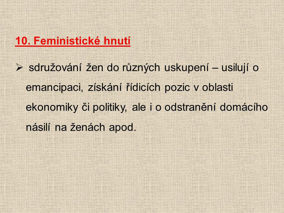 10. Feministické hnutí  sdružování žen do různých uskupení – usilují o emancipaci, získání řídicích pozic v oblasti ekonomiky či politiky, ale i o od