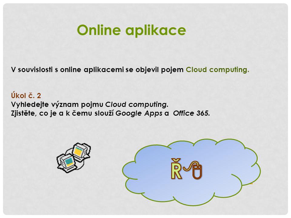 Řešení: Cloud computing http://googleapps.cz http://www.office-365.cz Online aplikace V souvislosti s online aplikacemi se objevil pojem Cloud computi