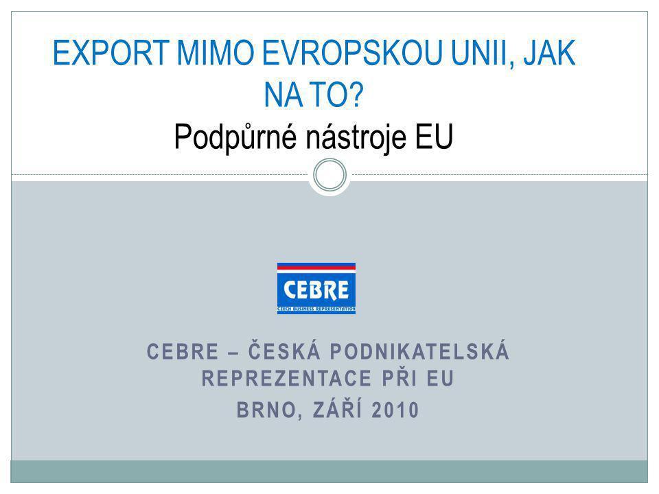 CEBRE – ČESKÁ PODNIKATELSKÁ REPREZENTACE PŘI EU BRNO, ZÁŘÍ 2010 EXPORT MIMO EVROPSKOU UNII, JAK NA TO.