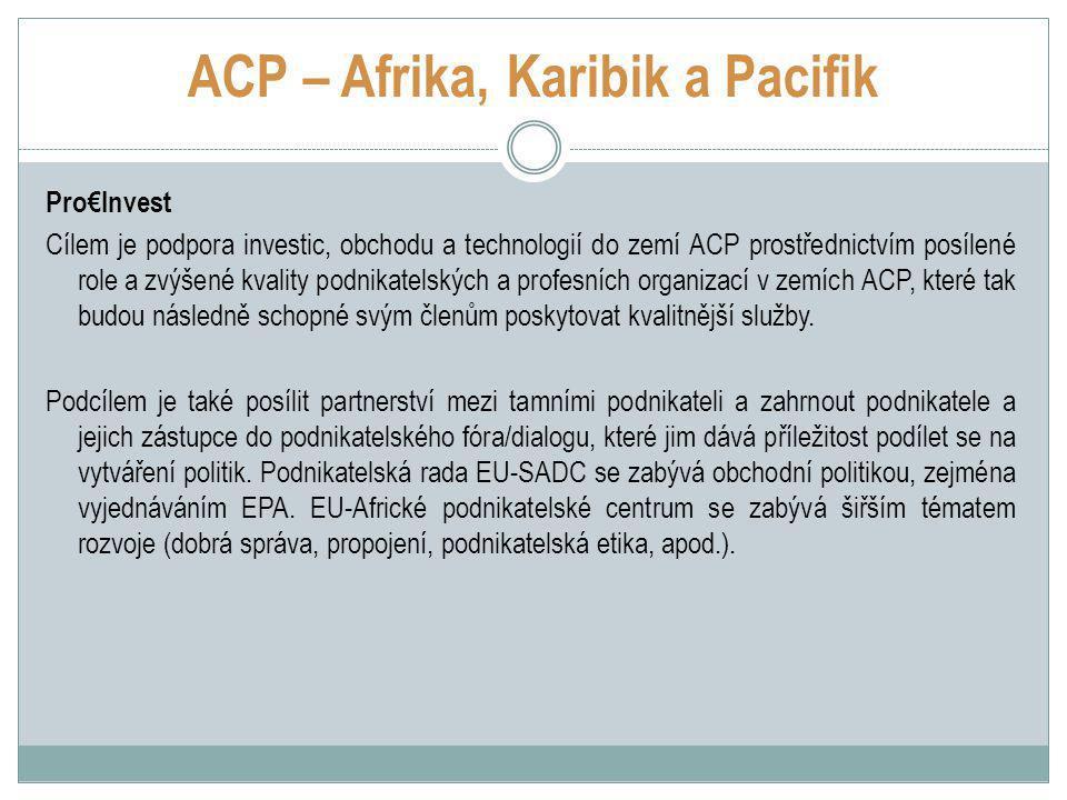 ACP – Afrika, Karibik a Pacifik Pro€Invest Cílem je podpora investic, obchodu a technologií do zemí ACP prostřednictvím posílené role a zvýšené kvality podnikatelských a profesních organizací v zemích ACP, které tak budou následně schopné svým členům poskytovat kvalitnější služby.
