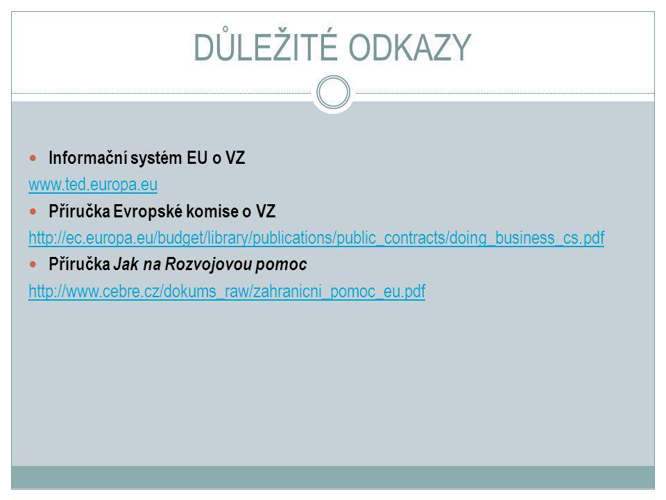 DŮLEŽITÉ ODKAZY Informační systém EU o VZ www.ted.europa.eu Příručka Evropské komise o VZ http://ec.europa.eu/budget/library/publications/public_contracts/doing_business_cs.pdf Příručka Jak na Rozvojovou pomoc http://www.cebre.cz/dokums_raw/zahranicni_pomoc_eu.pdf
