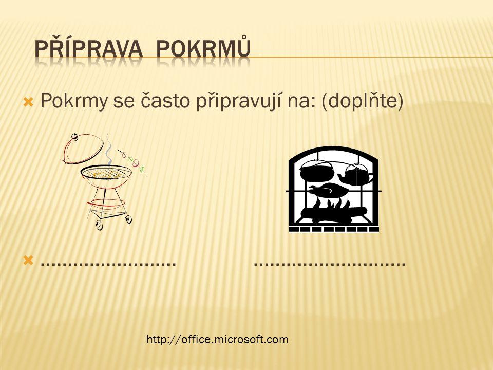  Pokrmy se často připravují na: (doplňte)  ……………………. ………………………. http://office.microsoft.com