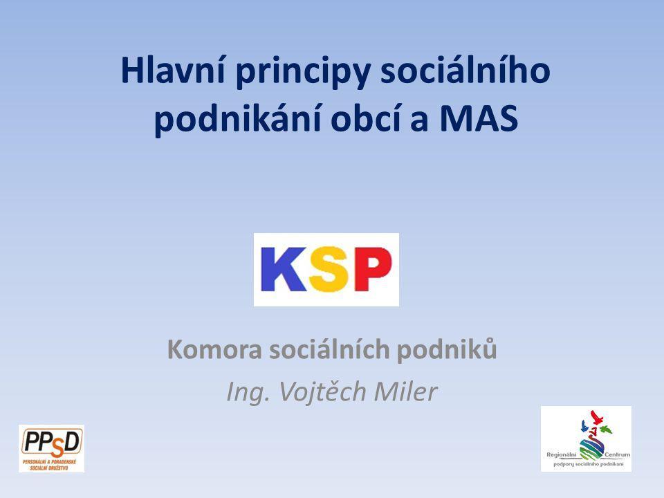 Komora sociálních podniků Ing. Vojtěch Miler Hlavní principy sociálního podnikání obcí a MAS