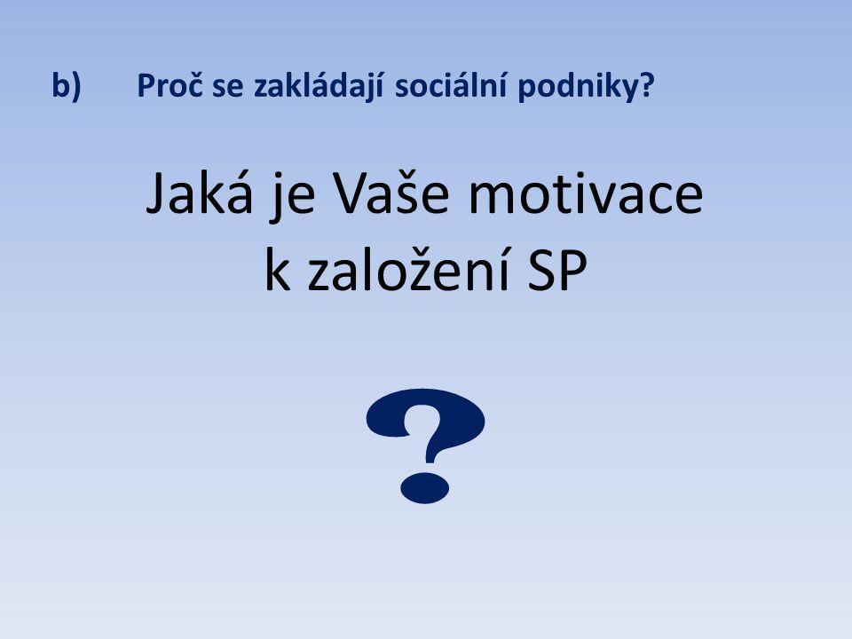 b)Proč se zakládají sociální podniky Jaká je Vaše motivace k založení SP