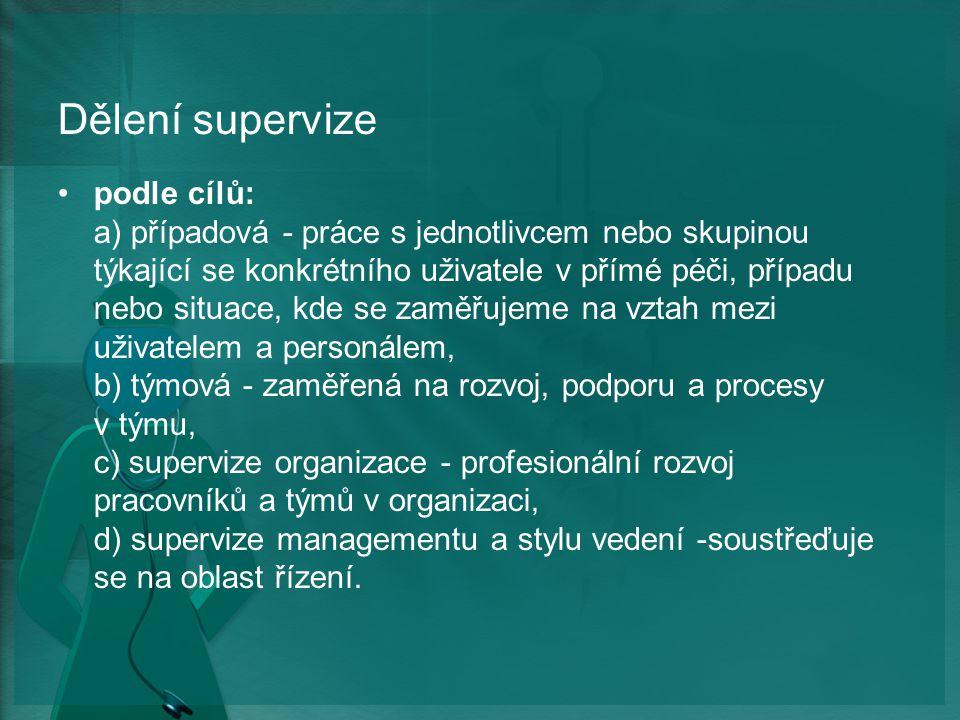 Dělení supervize podle cílů: a) případová - práce s jednotlivcem nebo skupinou týkající se konkrétního uživatele v přímé péči, případu nebo situace, kde se zaměřujeme na vztah mezi uživatelem a personálem, b) týmová - zaměřená na rozvoj, podporu a procesy v týmu, c) supervize organizace - profesionální rozvoj pracovníků a týmů v organizaci, d) supervize managementu a stylu vedení -soustřeďuje se na oblast řízení.