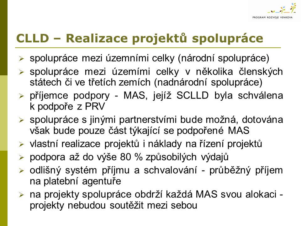 CLLD – Realizace projektů spolupráce  spolupráce mezi územními celky (národní spolupráce)  spolupráce mezi územími celky v několika členských státech či ve třetích zemích (nadnárodní spolupráce)  příjemce podpory - MAS, jejíž SCLLD byla schválena k podpoře z PRV  spolupráce s jinými partnerstvími bude možná, dotována však bude pouze část týkající se podpořené MAS  vlastní realizace projektů i náklady na řízení projektů  podpora až do výše 80 % způsobilých výdajů  odlišný systém příjmu a schvalování - průběžný příjem na platební agentuře  na projekty spolupráce obdrží každá MAS svou alokaci - projekty nebudou soutěžit mezi sebou