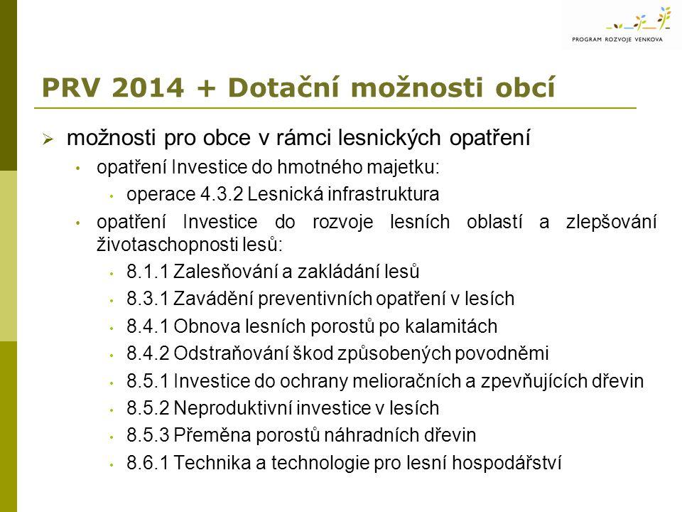 PRV 2014 + Dotační možnosti obcí  možnosti pro obce v rámci lesnických opatření opatření Investice do hmotného majetku: operace 4.3.2 Lesnická infrastruktura opatření Investice do rozvoje lesních oblastí a zlepšování životaschopnosti lesů: 8.1.1 Zalesňování a zakládání lesů 8.3.1 Zavádění preventivních opatření v lesích 8.4.1 Obnova lesních porostů po kalamitách 8.4.2 Odstraňování škod způsobených povodněmi 8.5.1 Investice do ochrany melioračních a zpevňujících dřevin 8.5.2 Neproduktivní investice v lesích 8.5.3 Přeměna porostů náhradních dřevin 8.6.1 Technika a technologie pro lesní hospodářství