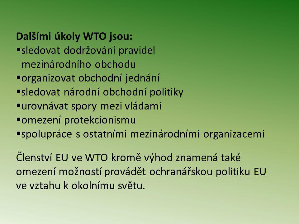 Dalšími úkoly WTO jsou:  sledovat dodržování pravidel mezinárodního obchodu  organizovat obchodní jednání  sledovat národní obchodní politiky  urovnávat spory mezi vládami  omezení protekcionismu  spolupráce s ostatními mezinárodními organizacemi Členství EU ve WTO kromě výhod znamená také omezení možností provádět ochranářskou politiku EU ve vztahu k okolnímu světu.