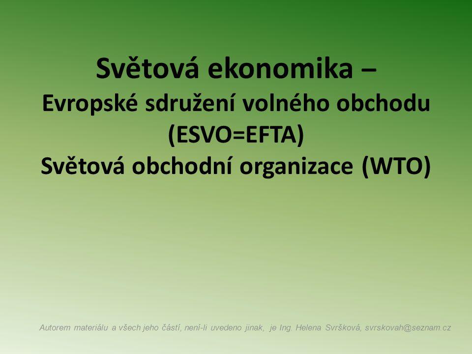 Světová ekonomika – Evropské sdružení volného obchodu (ESVO=EFTA) Světová obchodní organizace (WTO) Autorem materiálu a všech jeho částí, není-li uvedeno jinak, je Ing.