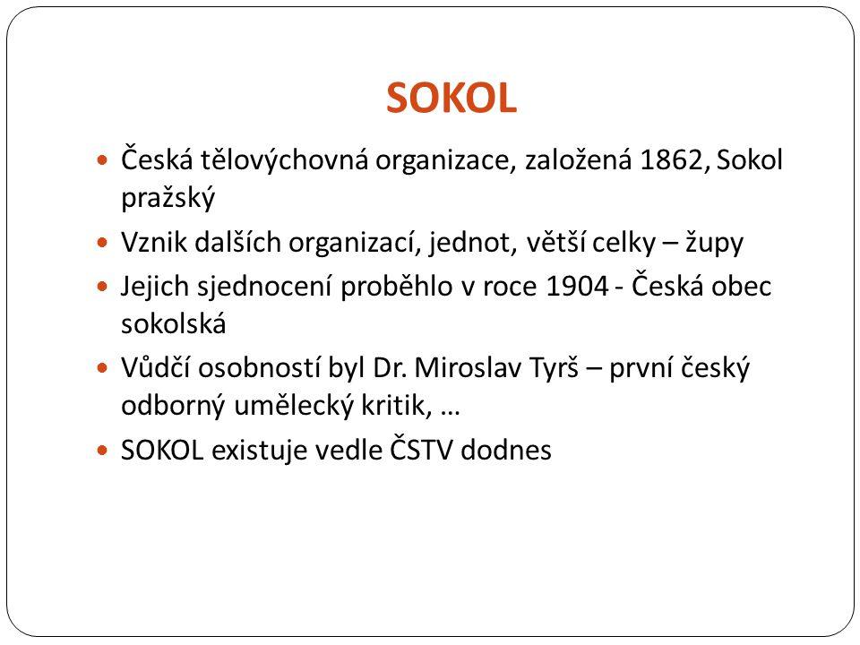 SOKOL Česká tělovýchovná organizace, založená 1862, Sokol pražský Vznik dalších organizací, jednot, větší celky – župy Jejich sjednocení proběhlo v roce 1904 - Česká obec sokolská Vůdčí osobností byl Dr.