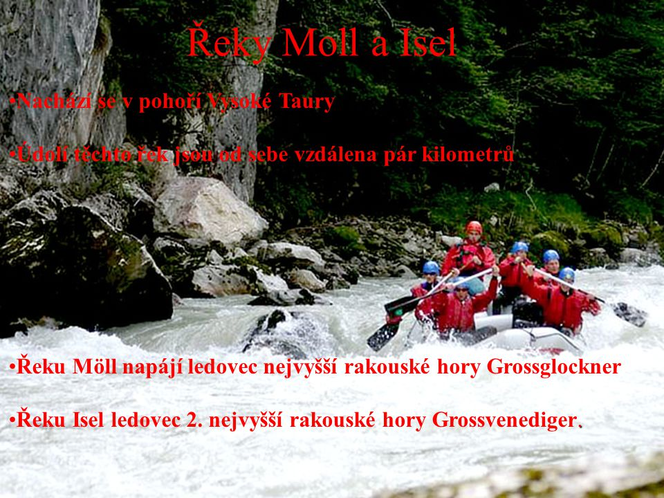 Nachází se v pohoří Vysoké Taury Údolí těchto řek jsou od sebe vzdálena pár kilometrů Řeku Möll napájí ledovec nejvyšší rakouské hory Grossglockner.Řeku Isel ledovec 2.