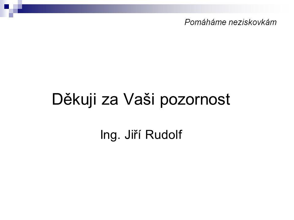 Pomáháme neziskovkám Děkuji za Vaši pozornost Ing. Jiří Rudolf