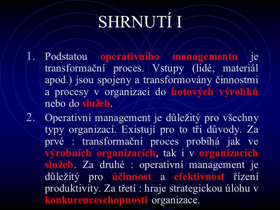 SHRNUTÍ I 1. Podstatou operativního managementu je transformační proces. Vstupy (lidé, materiál apod.) jsou spojeny a transformovány činnostmi a proce
