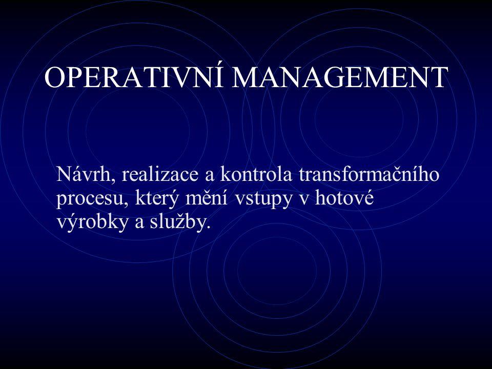 OPERATIVNÍ MANAGEMENT Návrh, realizace a kontrola transformačního procesu, který mění vstupy v hotové výrobky a služby.