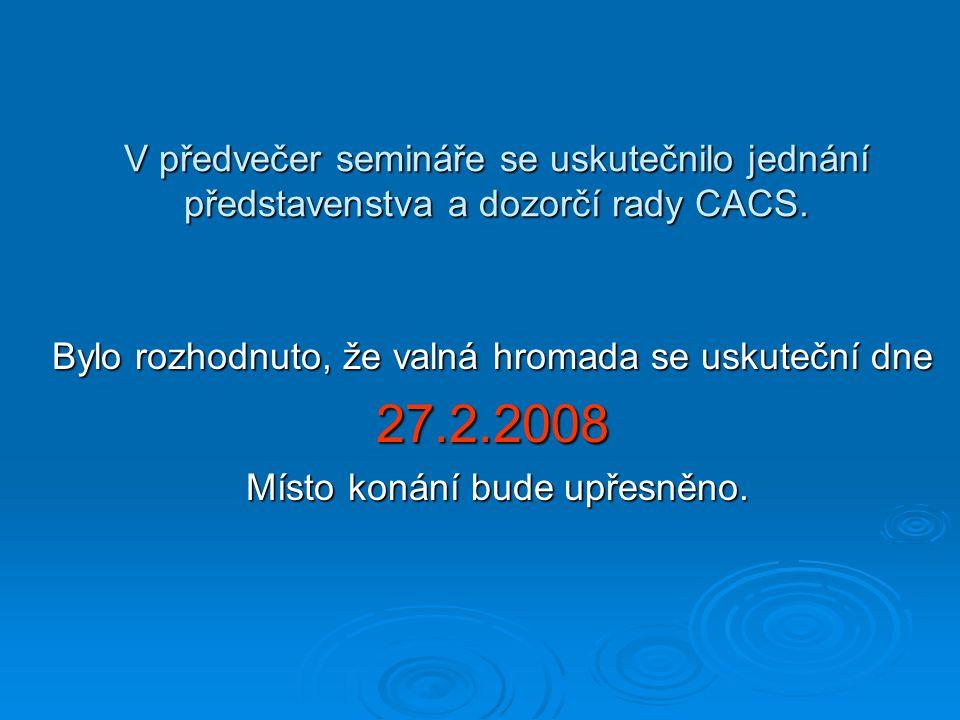 V předvečer semináře se uskutečnilo jednání představenstva a dozorčí rady CACS. Bylo rozhodnuto, že valná hromada se uskuteční dne 27.2.2008 Místo kon