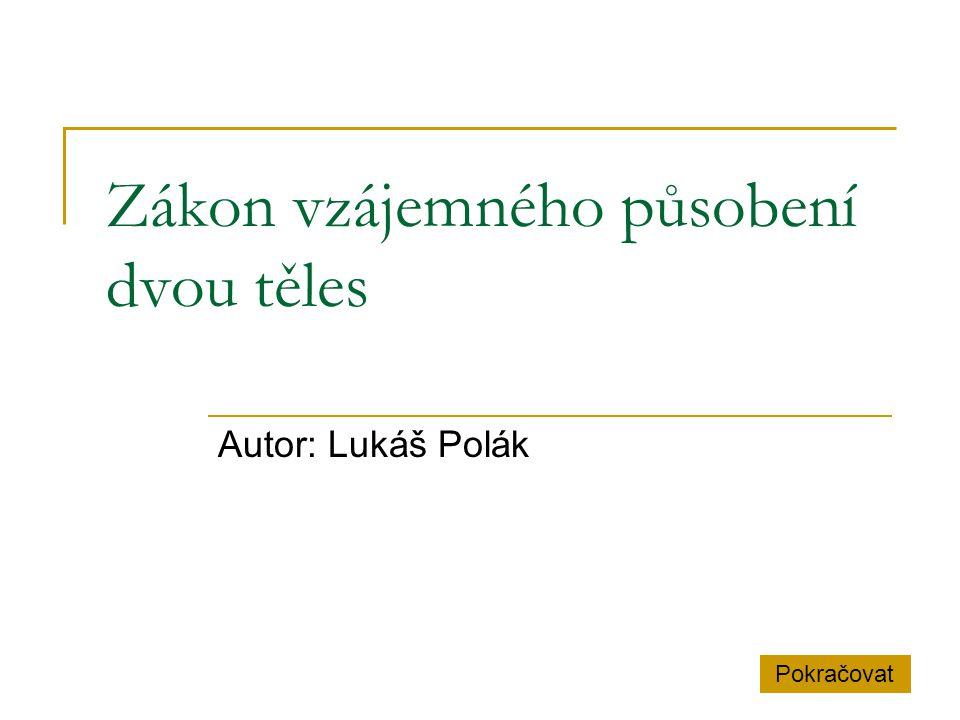 Zákon vzájemného působení dvou těles Autor: Lukáš Polák Pokračovat