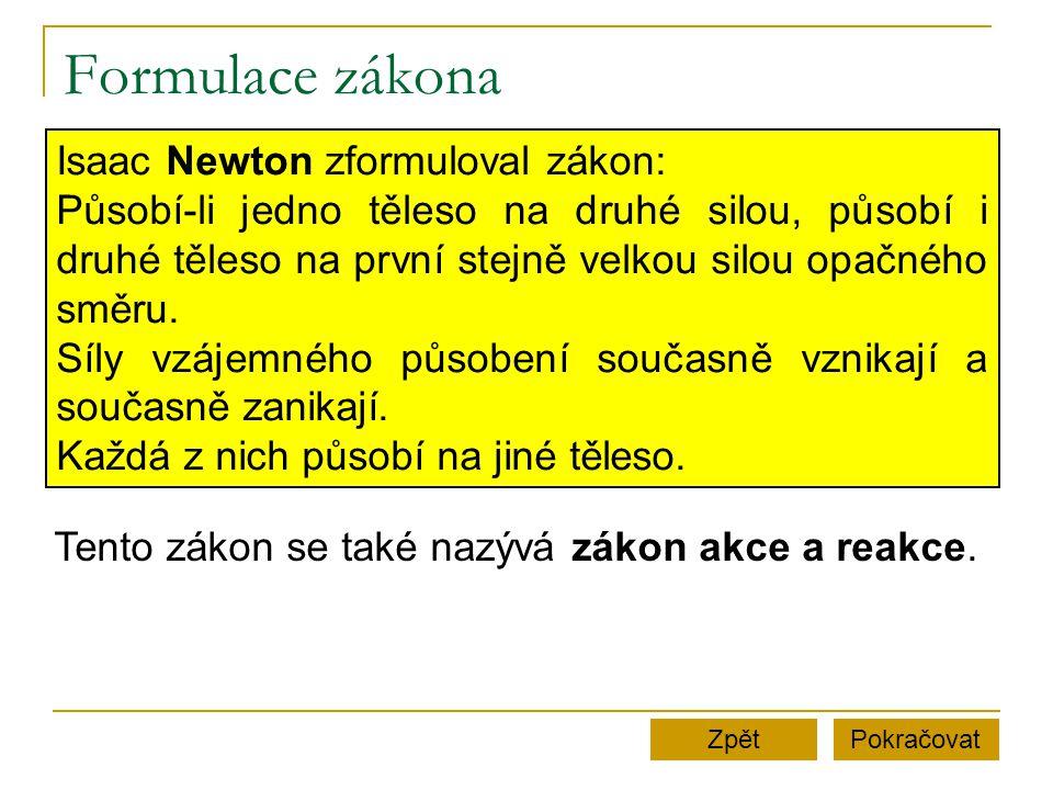 Formulace zákona PokračovatZpět Isaac Newton zformuloval zákon: Působí-li jedno těleso na druhé silou, působí i druhé těleso na první stejně velkou si
