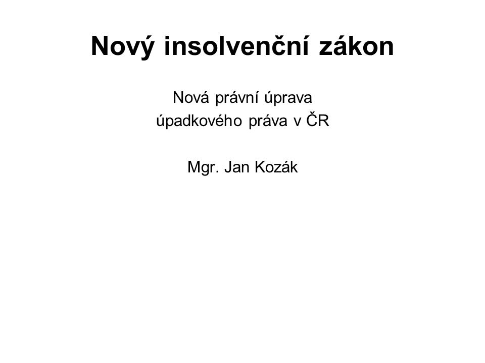 Nový insolvenční zákon Nová právní úprava úpadkového práva v ČR Mgr. Jan Kozák