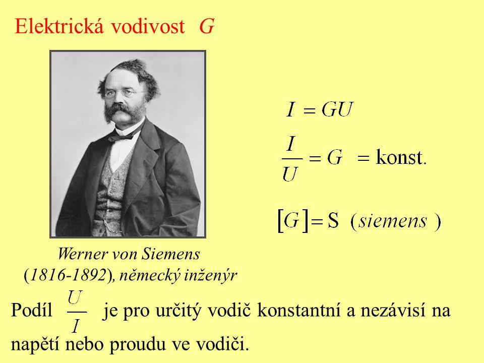 Elektrická vodivost G Podíl je pro určitý vodič konstantní a nezávisí na napětí nebo proudu ve vodiči. Werner von Siemens (1816-1892), německý inženýr
