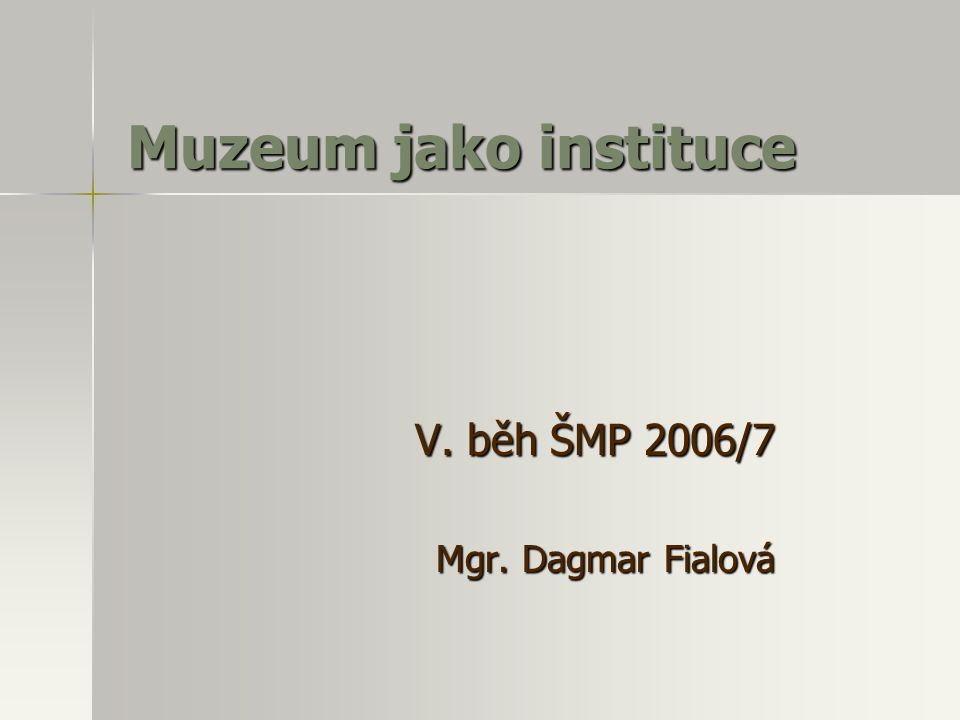 Muzeum jako instituce V. běh ŠMP 2006/7 Mgr. Dagmar Fialová