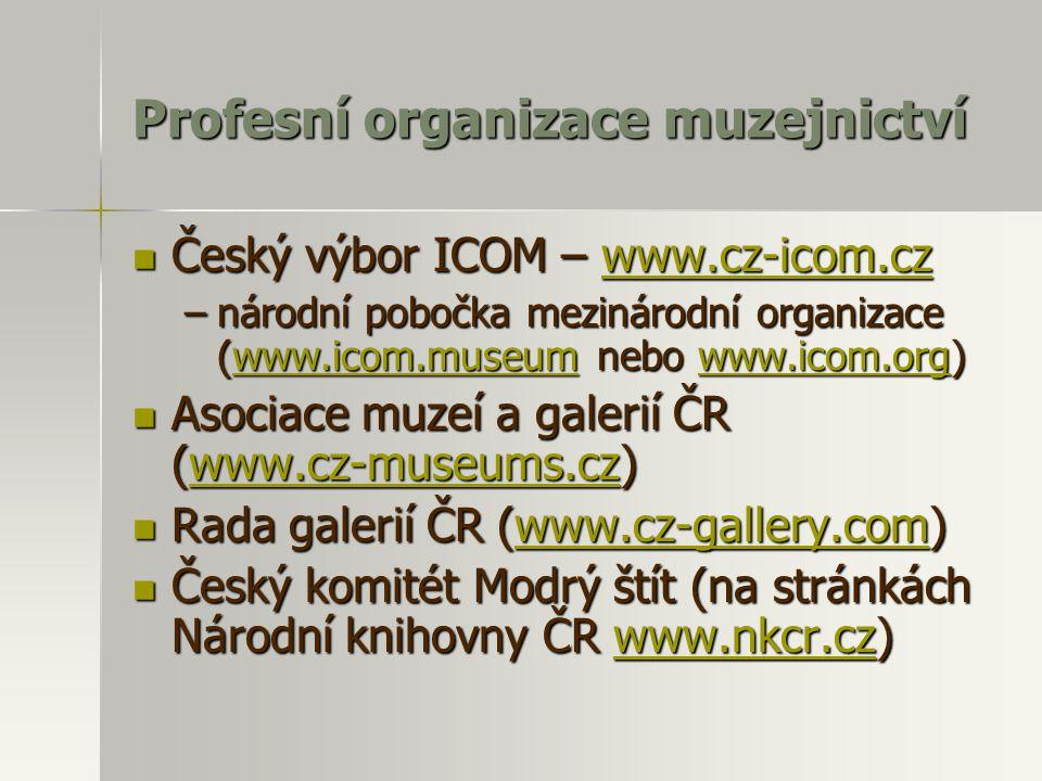 Profesní organizace muzejnictví Český výbor ICOM – www.cz-icom.cz Český výbor ICOM – www.cz-icom.czwww.cz-icom.cz –národní pobočka mezinárodní organizace (www.icom.museum nebo www.icom.org) www.icom.museumwww.icom.orgwww.icom.museumwww.icom.org Asociace muzeí a galerií ČR (www.cz-museums.cz) Asociace muzeí a galerií ČR (www.cz-museums.cz)www.cz-museums.cz Rada galerií ČR (www.cz-gallery.com) Rada galerií ČR (www.cz-gallery.com)www.cz-gallery.com Český komitét Modrý štít (na stránkách Národní knihovny ČR www.nkcr.cz) Český komitét Modrý štít (na stránkách Národní knihovny ČR www.nkcr.cz)www.nkcr.cz