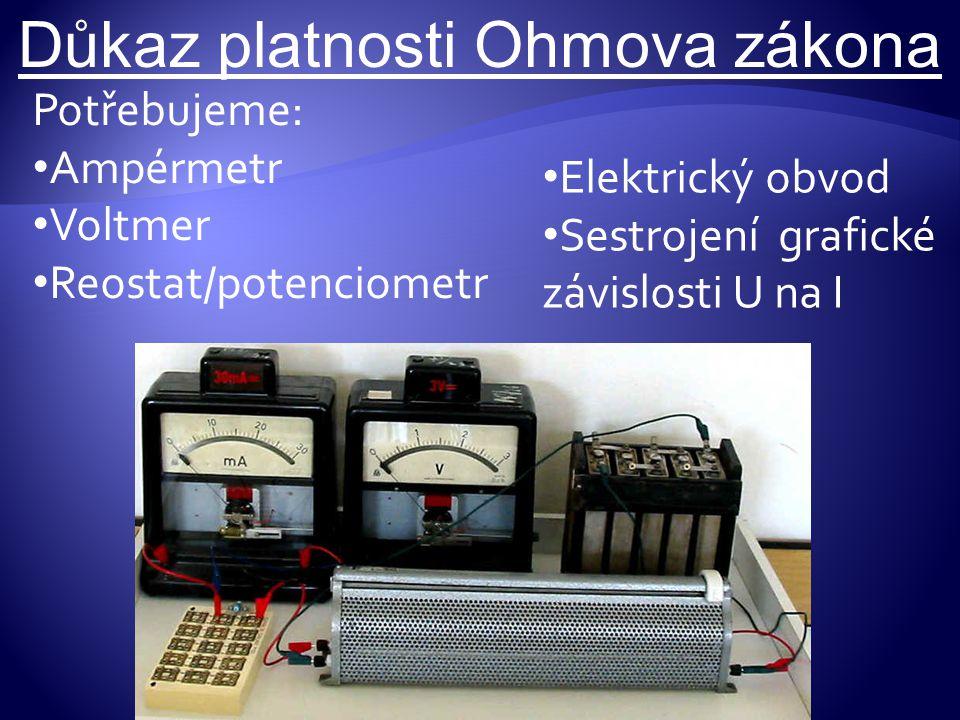 Důkaz platnosti Ohmova zákona Potřebujeme: Ampérmetr Voltmer Reostat/potenciometr Elektrický obvod Sestrojení grafické závislosti U na I