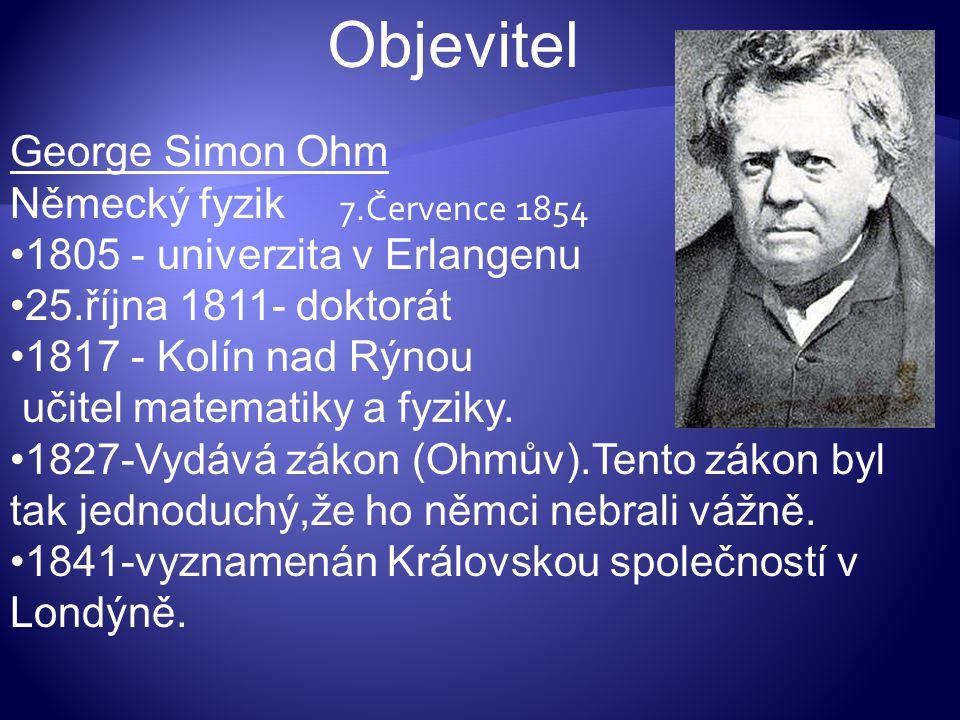 Objevitel 7.Července 1854 George Simon Ohm Německý fyzik 1805 - univerzita v Erlangenu 25.října 1811- doktorát 1817 - Kolín nad Rýnou učitel matematik
