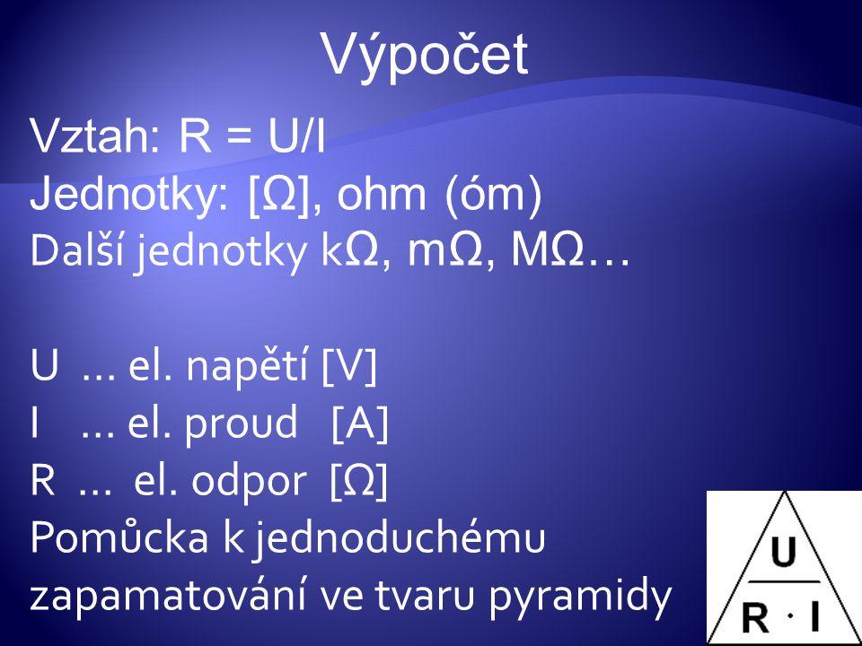 Vztah: R = U/I Jednotky: [Ω], ohm (óm) Další jednotky k Ω, mΩ, MΩ… U … el. napětí [V] I … el. proud [A] R … el. odpor [Ω] Pomůcka k jednoduchému zapam