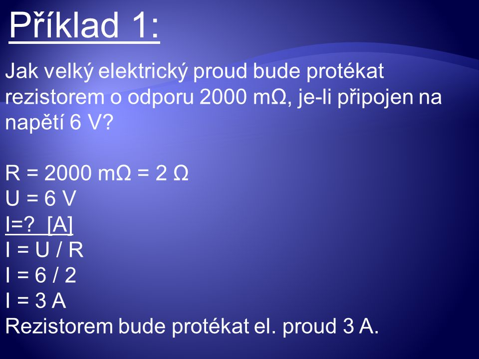 Příklad 1: Jak velký elektrický proud bude protékat rezistorem o odporu 2000 mΩ, je-li připojen na napětí 6 V? R = 2000 mΩ = 2 Ω U = 6 V I=? [A] I = U
