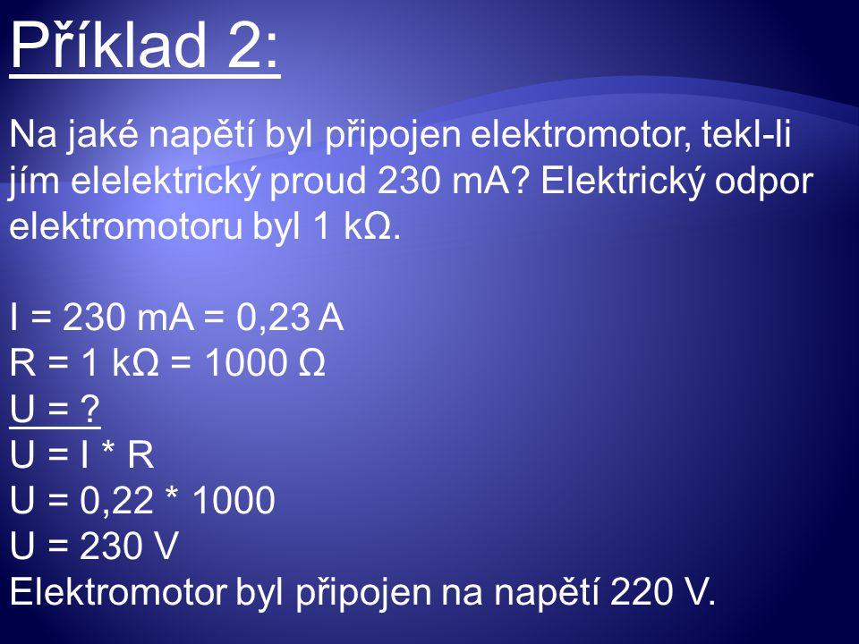 Příklad 2: Na jaké napětí byl připojen elektromotor, tekl-li jím elelektrický proud 230 mA? Elektrický odpor elektromotoru byl 1 kΩ. I = 230 mA = 0,23