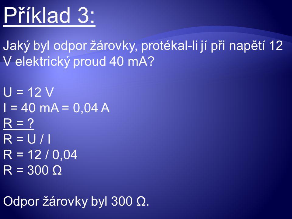 Příklad 3: Jaký byl odpor žárovky, protékal-li jí při napětí 12 V elektrický proud 40 mA? U = 12 V I = 40 mA = 0,04 A R = ? R = U / I R = 12 / 0,04 R