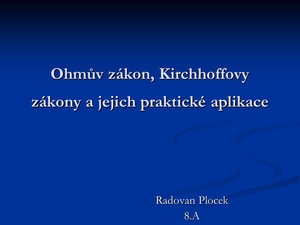 Ohmův zákon, Kirchhoffovy zákony a jejich praktické aplikace Radovan Plocek 8.A