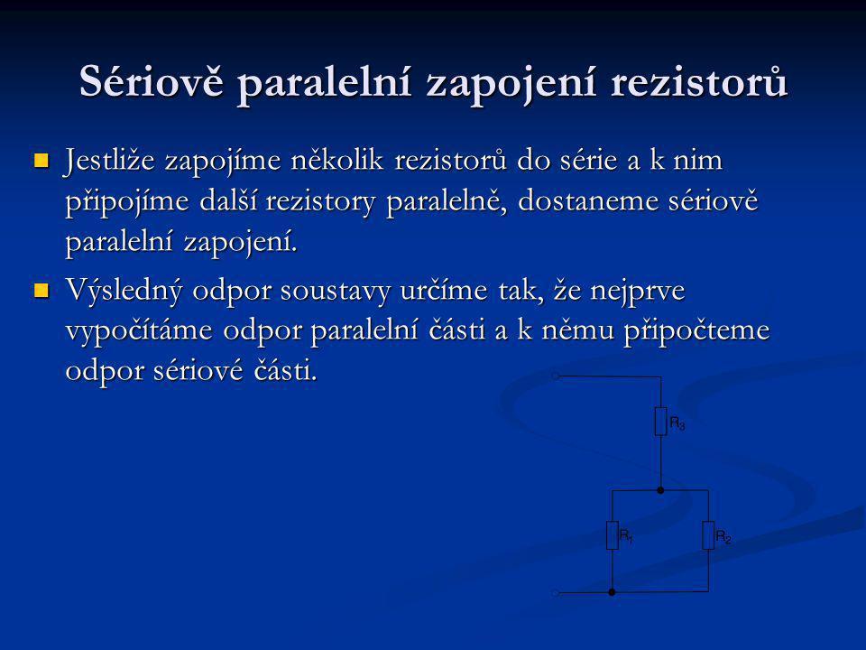 Sériově paralelní zapojení rezistorů Jestliže zapojíme několik rezistorů do série a k nim připojíme další rezistory paralelně, dostaneme sériově paralelní zapojení.