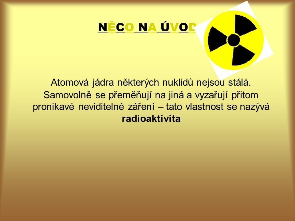 některé z nich + typ rozpadu : Tritium (poločas rozpadu 12,3 roku; zářič beta mínus) Uhlík (5730 let; beta mínus), Radon (3,8 dne; alfa), uran (7,1 108 let; alfa), uran (4,5 109 roku; afa), polonium (138 dní; beta mínus) radium (1620 let; alfa) Rychlost radioaktivní přeměny, tj.