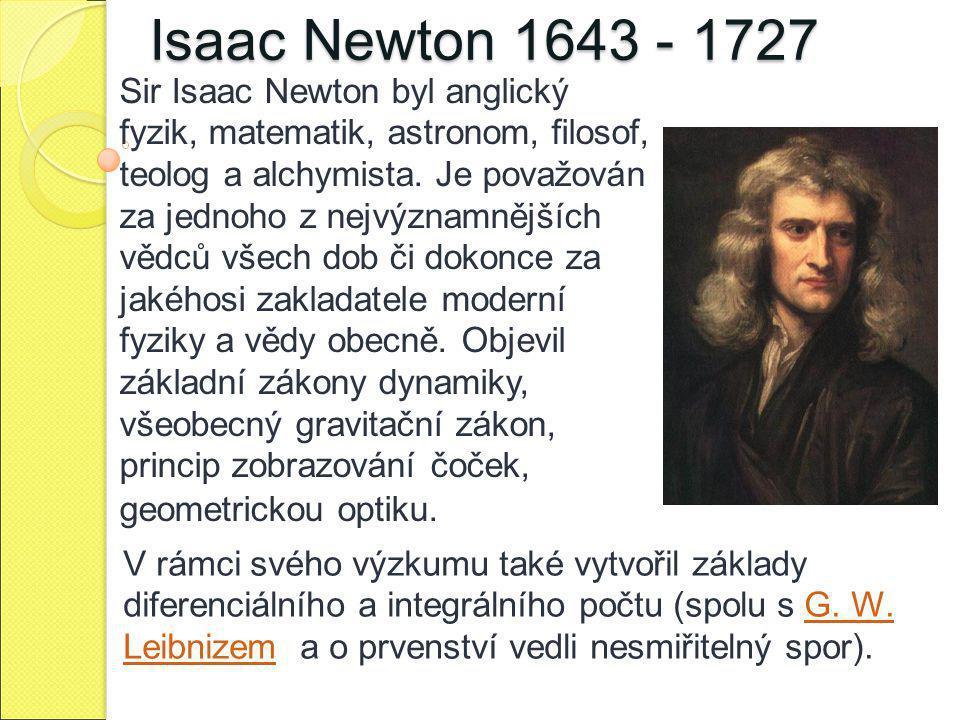 Isaac Newton 1643 - 1727 Sir Isaac Newton byl anglický fyzik, matematik, astronom, filosof, teolog a alchymista. Je považován za jednoho z nejvýznamně