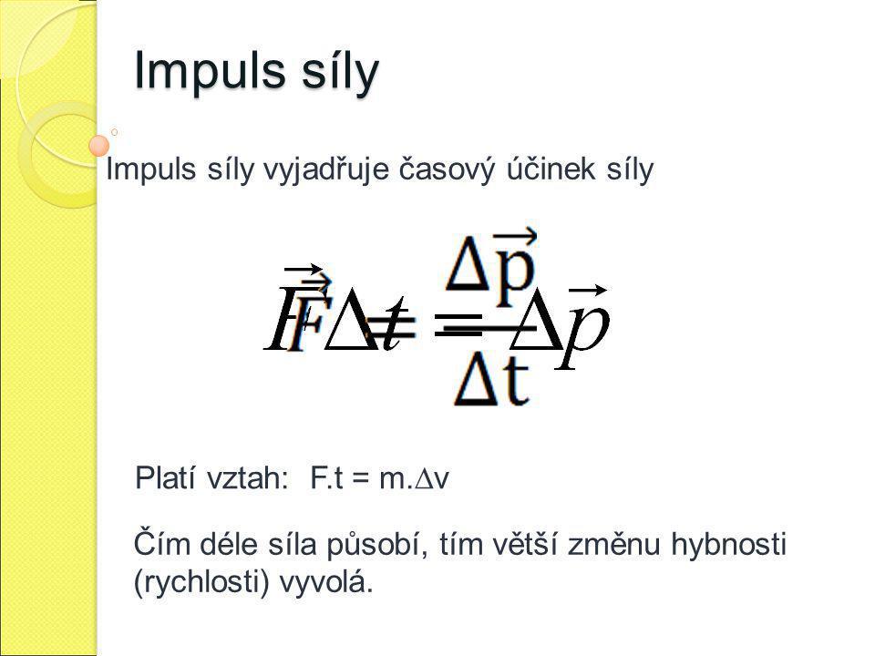 Impuls síly Impuls síly vyjadřuje časový účinek síly Platí vztah: F.t = m.∆v Čím déle síla působí, tím větší změnu hybnosti (rychlosti) vyvolá.
