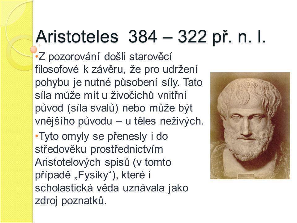 Aristoteles 384 – 322 př. n. l. Z pozorování došli starověcí filosofové k závěru, že pro udržení pohybu je nutné působení síly. Tato síla může mít u ž