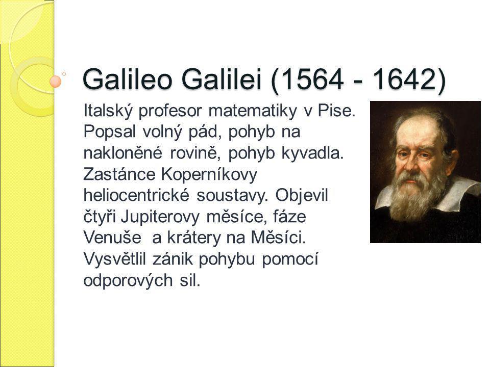 Galileo Galilei (1564 - 1642) Italský profesor matematiky v Pise. Popsal volný pád, pohyb na nakloněné rovině, pohyb kyvadla. Zastánce Koperníkovy hel
