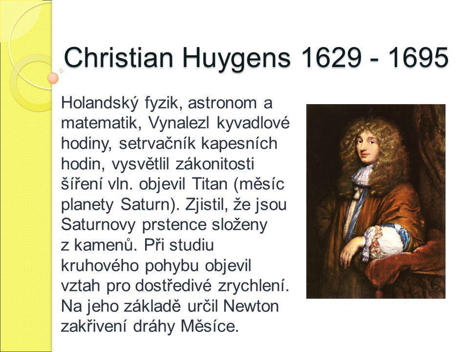 Christian Huygens 1629 - 1695 Holandský fyzik, astronom a matematik, Vynalezl kyvadlové hodiny, setrvačník kapesních hodin, vysvětlil zákonitosti šíře