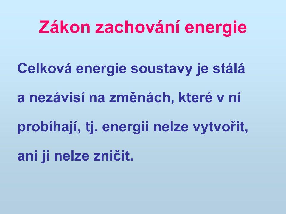 Zákon zachování energie Celková energie soustavy je stálá a nezávisí na změnách, které v ní probíhají, tj. energii nelze vytvořit, ani ji nelze zničit
