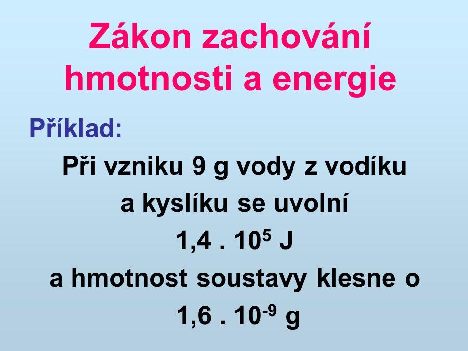Zákon zachování hmotnosti a energie Příklad: Při vzniku 9 g vody z vodíku a kyslíku se uvolní 1,4. 10 5 J a hmotnost soustavy klesne o 1,6. 10 -9 g