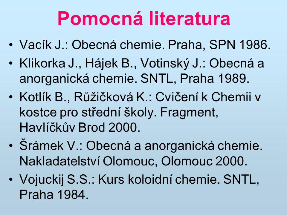 Pomocná literatura Vacík J.: Obecná chemie. Praha, SPN 1986. Klikorka J., Hájek B., Votinský J.: Obecná a anorganická chemie. SNTL, Praha 1989. Kotlík