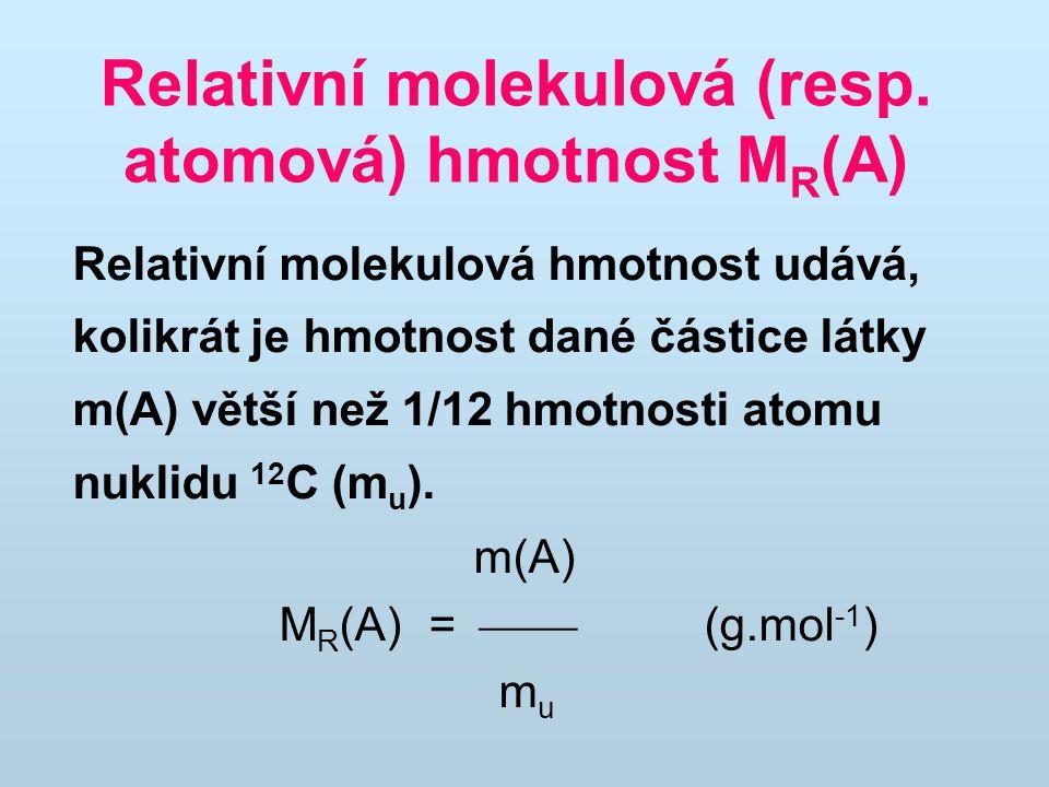Relativní molekulová (resp. atomová) hmotnost M R (A) Relativní molekulová hmotnost udává, kolikrát je hmotnost dané částice látky m(A) větší než 1/12