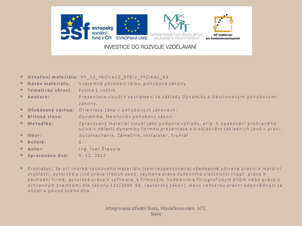  Označení materiálu: VY_32_INOVACE_STEIV_FYZIKA1_03  Název materiálu: Vzájemné působení těles, pohybové zákony  Tematická oblast:Fyzika 1.ročník 