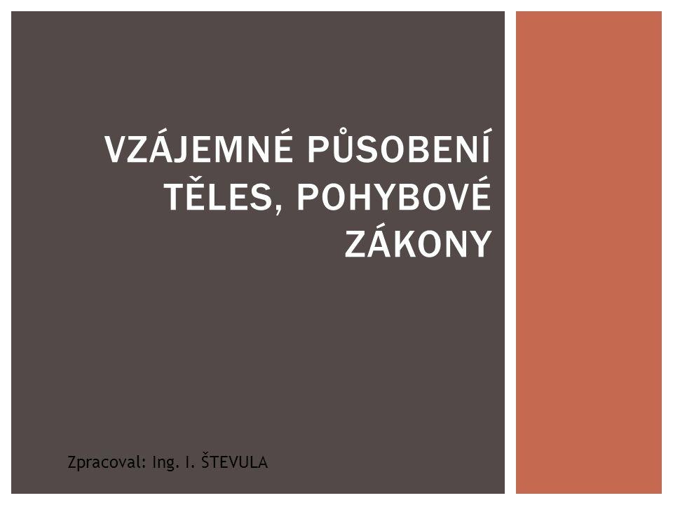 VZÁJEMNÉ PŮSOBENÍ TĚLES, POHYBOVÉ ZÁKONY Zpracoval: Ing. I. ŠTEVULA