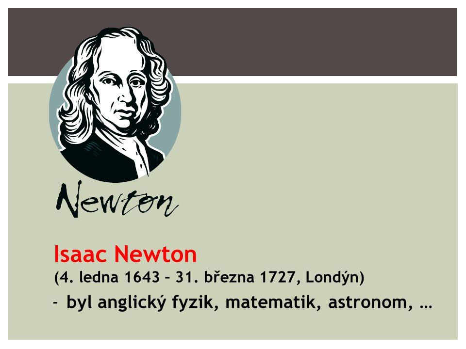 -byl anglický fyzik, matematik, astronom, … Isaac Newton (4. ledna 1643 – 31. března 1727, Londýn)