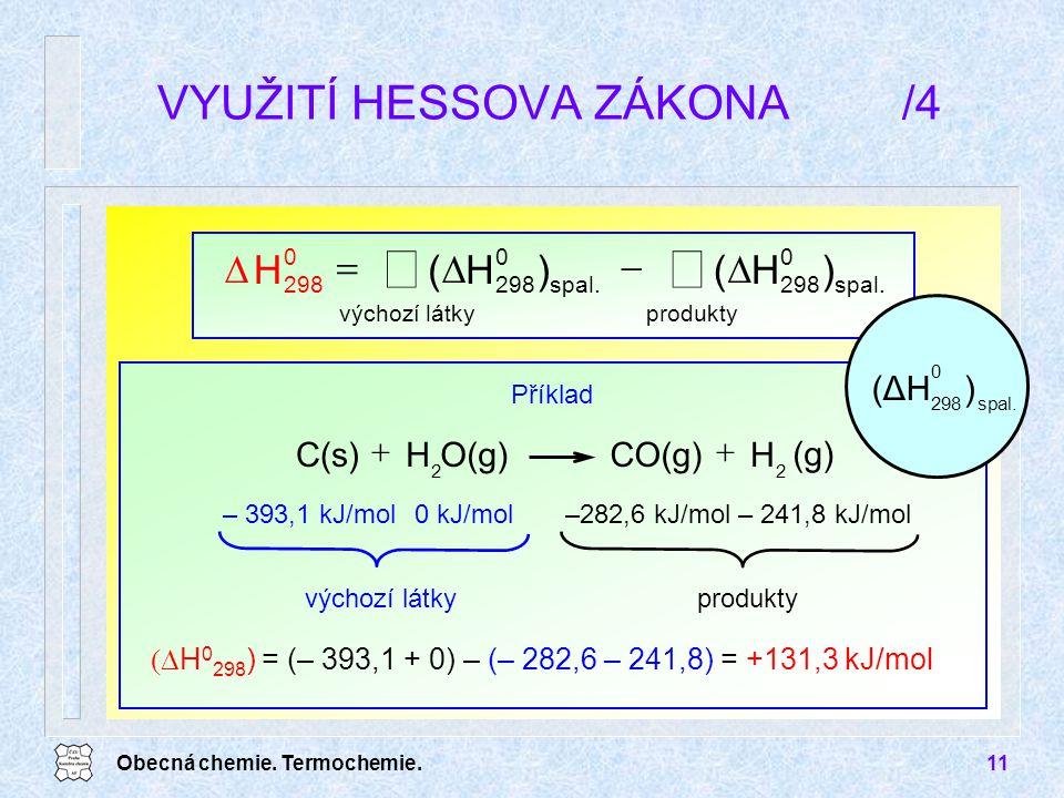 Obecná chemie. Termochemie.11 VYUŽITÍ HESSOVA ZÁKONA/4       produkty spal. 0 298 výchozí látky spal. 0 298 0 )H()H(H  H 0 298 ) = (– 393,1 +