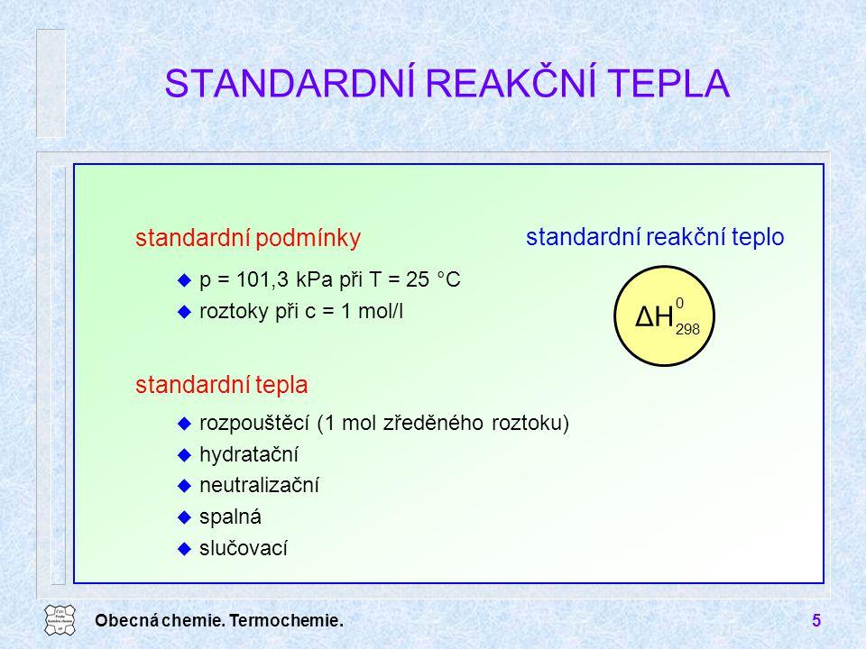 Obecná chemie. Termochemie.5 STANDARDNÍ REAKČNÍ TEPLA standardní podmínky u p = 101,3 kPa při T = 25 °C u roztoky při c = 1 mol/l standardní tepla u r