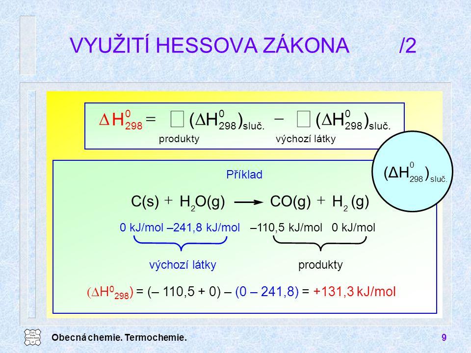 Obecná chemie. Termochemie.9 VYUŽITÍ HESSOVA ZÁKONA/2       výchozí látky sluč. 0 298 produkty sluč. 0 298 0 )H()H(H  H 0 298 ) = (– 110,5 +