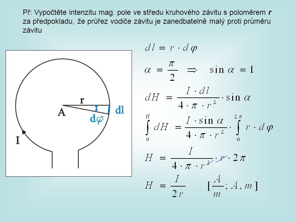 Př: Vypočtěte intenzitu mag. pole ve středu kruhového závitu s poloměrem r za předpokladu, že průřez vodiče závitu je zanedbatelně malý proti průměru